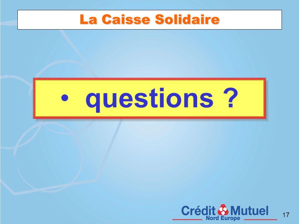 17 La Caisse Solidaire questions ? questions ?
