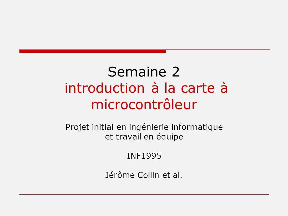 Semaine 2 introduction à la carte à microcontrôleur Projet initial en ingénierie informatique et travail en équipe INF1995 Jérôme Collin et al.