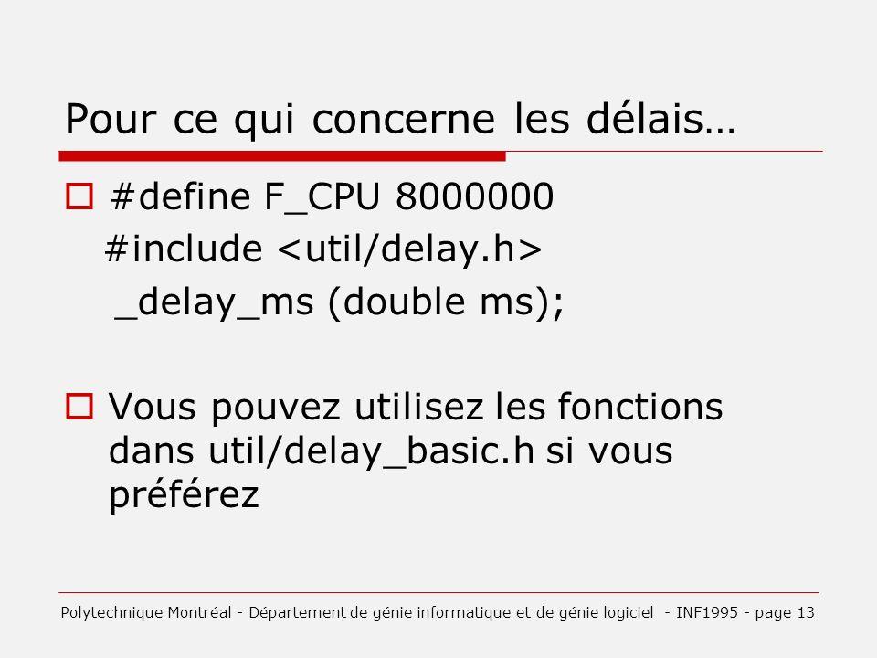 Pour ce qui concerne les délais… #define F_CPU 8000000 #include _delay_ms (double ms); Vous pouvez utilisez les fonctions dans util/delay_basic.h si vous préférez Polytechnique Montréal - Département de génie informatique et de génie logiciel - INF1995 - page 13