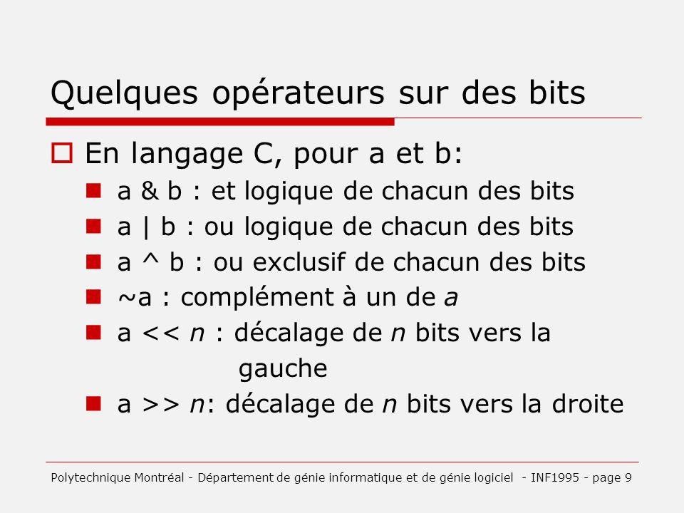 Masque Un masque est une valeur utilisée pour extraire les bits désirés dune autre variable ou expression: Exemples: c = 0x3 & a; /* on ne veut quextraire les deux derniers bits de a et les placer dans c */ a &= 0x3; /* a ne conserve que ses deux derniers bits, les autres sont à zéro, équivalent à a = a & 0x3; */ Polytechnique Montréal - Département de génie informatique et de génie logiciel - INF1995 - page 10