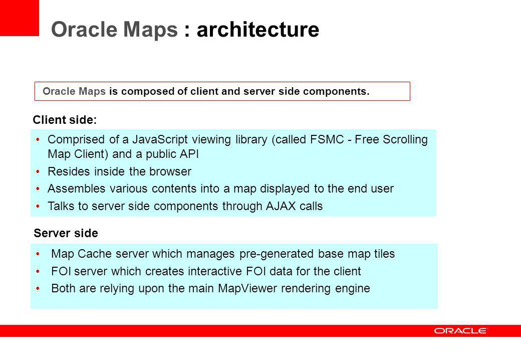 Oracle Maps is composed of client and server side components. Client side: Comprised of a JavaScript viewing library (called FSMC - Free Scrolling Map