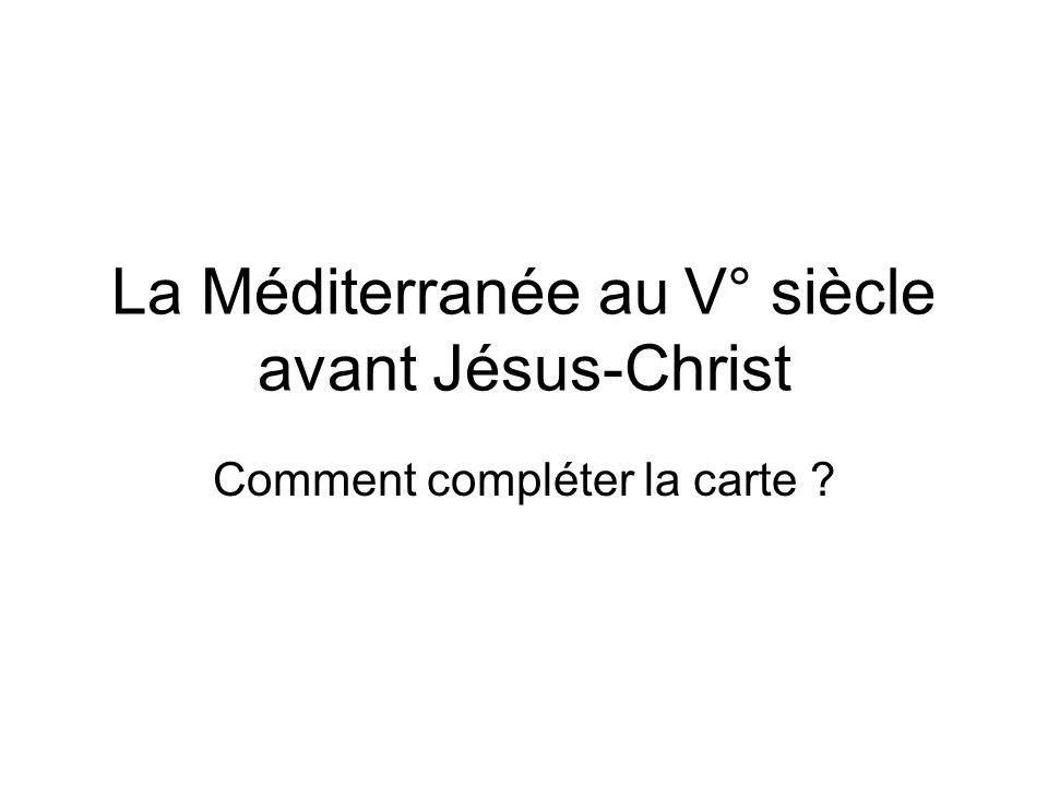 La Méditerranée au V° siècle avant Jésus-Christ Comment compléter la carte ?
