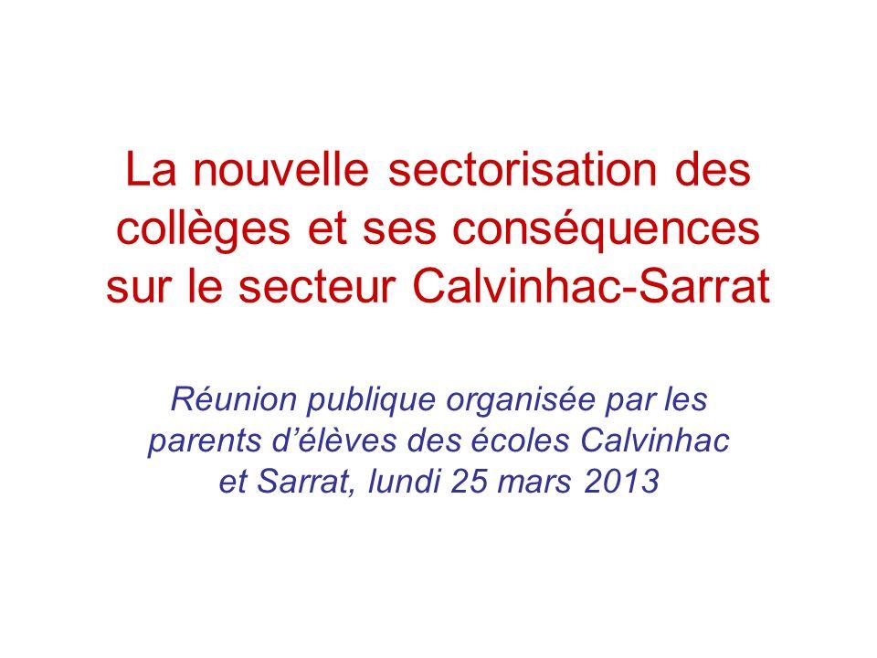La nouvelle sectorisation des collèges et ses conséquences sur le secteur Calvinhac-Sarrat Réunion publique organisée par les parents délèves des écoles Calvinhac et Sarrat, lundi 25 mars 2013