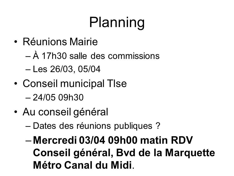 Planning Réunions Mairie –À 17h30 salle des commissions –Les 26/03, 05/04 Conseil municipal Tlse –24/05 09h30 Au conseil général –Dates des réunions publiques .