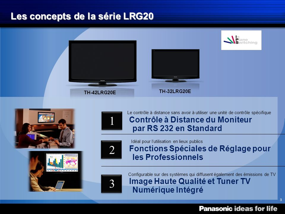 Les concepts de la série LRG20 Contrôle à Distance du Moniteur par RS 232 en Standard Le contrôle à distance sans avoir à utiliser une unité de contrôle spécifique TH-32LRG20E TH-42LRG20E Fonctions Spéciales de Réglage pour les Professionnels Idéal pour lutilisation en lieux publics Image Haute Qualité et Tuner TV Numérique Intégré Configurable sur des systèmes qui diffusent également des émissions de TV 3 1 2 3