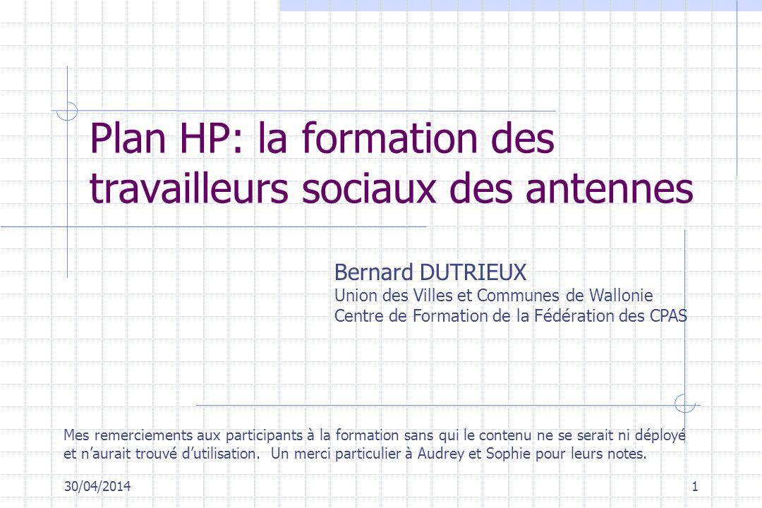 30/04/20141 Plan HP: la formation des travailleurs sociaux des antennes Bernard DUTRIEUX Union des Villes et Communes de Wallonie Centre de Formation