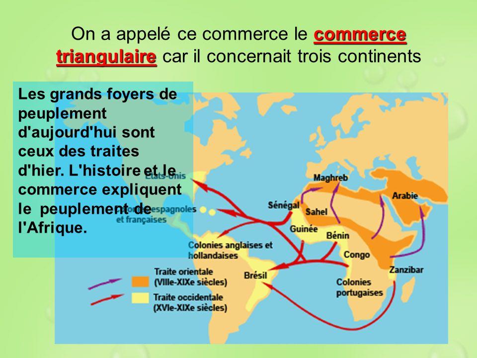 commerce triangulaire On a appelé ce commerce le commerce triangulaire car il concernait trois continents Les grands foyers de peuplement d'aujourd'hu