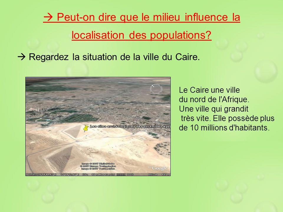 Peut-on dire que le milieu influence la localisation des populations? Regardez la situation de la ville du Caire. Le Caire une ville du nord de l'Afri
