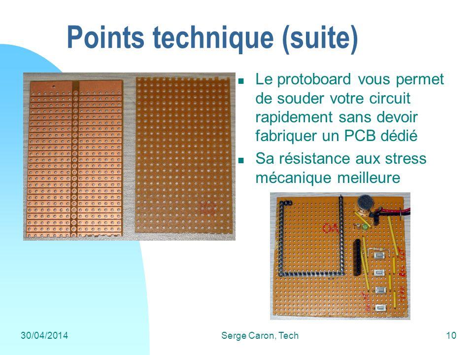 30/04/2014Serge Caron, Tech10 Points technique (suite) Le protoboard vous permet de souder votre circuit rapidement sans devoir fabriquer un PCB dédié