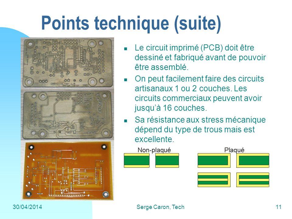 30/04/2014Serge Caron, Tech11 Points technique (suite) Le circuit imprimé (PCB) doit être dessiné et fabriqué avant de pouvoir être assemblé. On peut