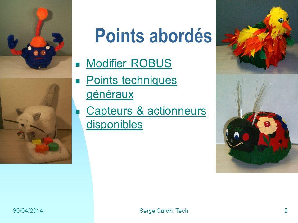 30/04/2014Serge Caron, Tech2 Points abordés Modifier ROBUS Points techniques généraux Points techniques généraux Capteurs & actionneurs disponibles Ca