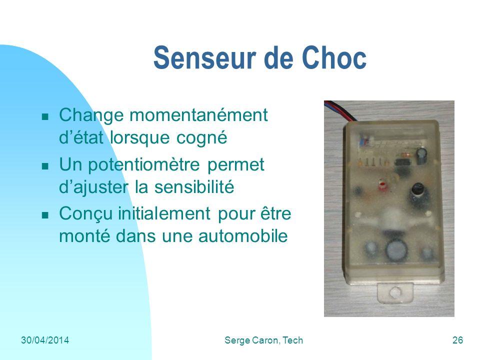 30/04/2014Serge Caron, Tech26 Senseur de Choc Change momentanément détat lorsque cogné Un potentiomètre permet dajuster la sensibilité Conçu initialem