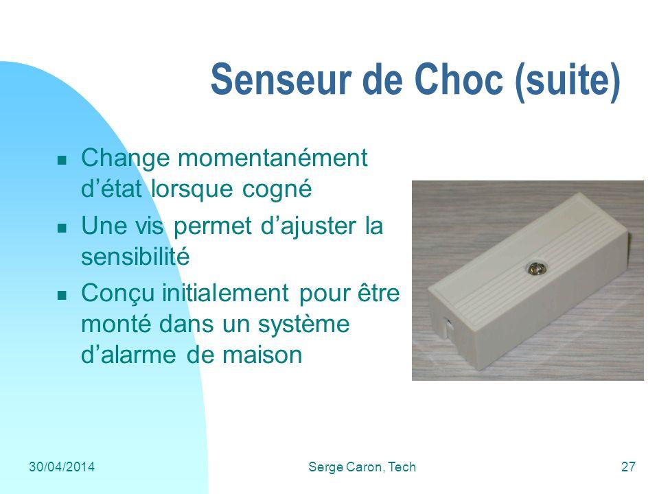 30/04/2014Serge Caron, Tech27 Senseur de Choc (suite) Change momentanément détat lorsque cogné Une vis permet dajuster la sensibilité Conçu initialeme