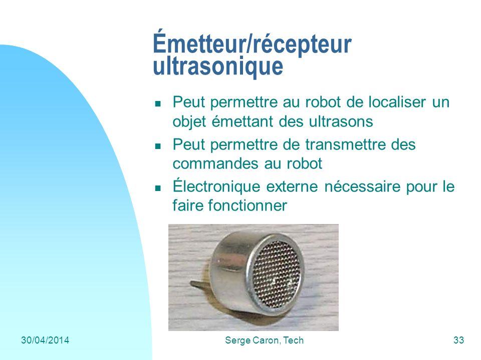 30/04/2014Serge Caron, Tech33 Émetteur/récepteur ultrasonique Peut permettre au robot de localiser un objet émettant des ultrasons Peut permettre de t