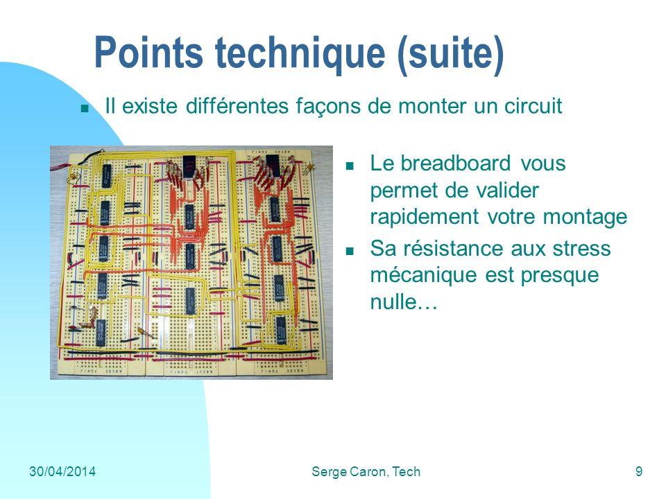 30/04/2014Serge Caron, Tech10 Points technique (suite) Le protoboard vous permet de souder votre circuit rapidement sans devoir fabriquer un PCB dédié Sa résistance aux stress mécanique meilleure