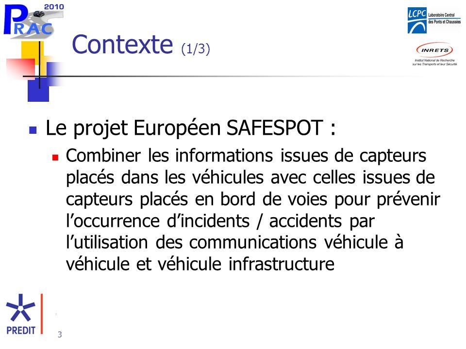 3 Contexte (1/3) Le projet Européen SAFESPOT : Combiner les informations issues de capteurs placés dans les véhicules avec celles issues de capteurs placés en bord de voies pour prévenir loccurrence dincidents / accidents par lutilisation des communications véhicule à véhicule et véhicule infrastructure