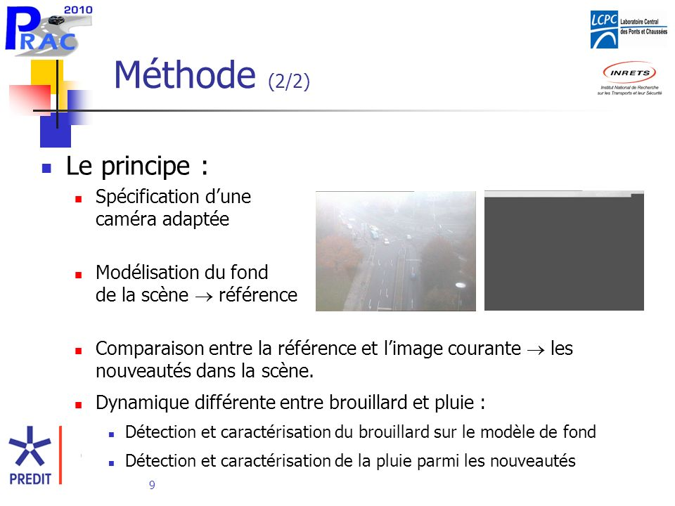 9 Méthode (2/2) Le principe : Spécification dune caméra adaptée Modélisation du fond de la scène référence Comparaison entre la référence et limage courante les nouveautés dans la scène.