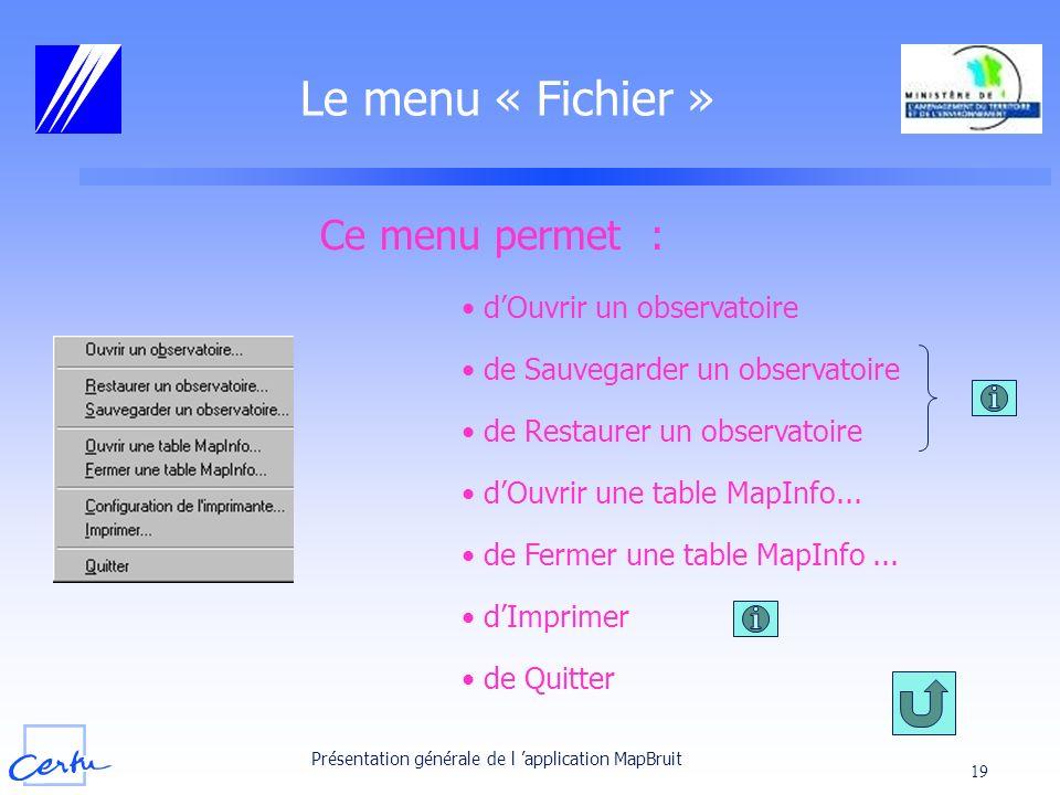 Présentation générale de l application MapBruit 19 Le menu « Fichier » Ce menu permet : dOuvrir un observatoire de Sauvegarder un observatoire dOuvrir