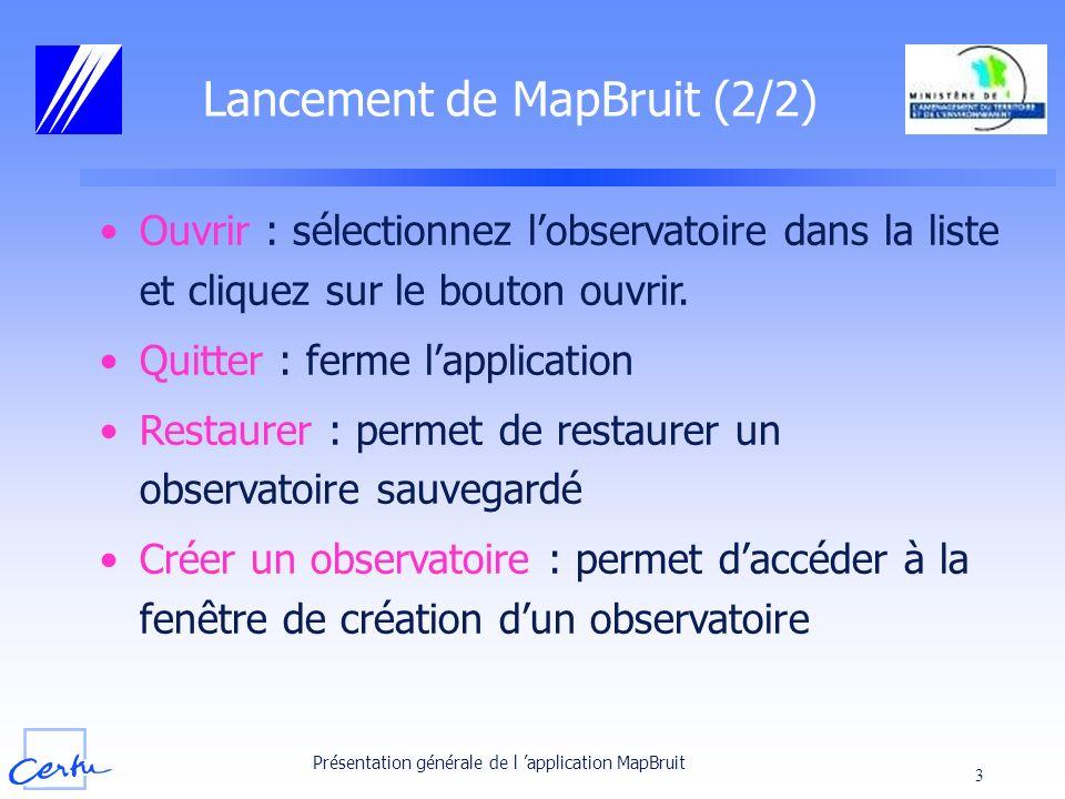 Présentation générale de l application MapBruit 3 Ouvrir : sélectionnez lobservatoire dans la liste et cliquez sur le bouton ouvrir. Quitter : ferme l