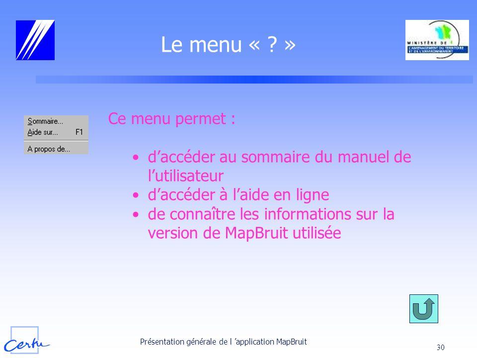 Présentation générale de l application MapBruit 30 Le menu « ? » Ce menu permet : daccéder au sommaire du manuel de lutilisateur daccéder à laide en l