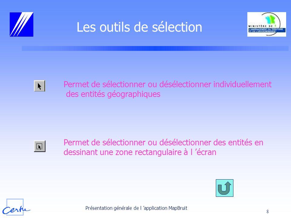 Présentation générale de l application MapBruit 8 Les outils de sélection Permet de sélectionner ou désélectionner individuellement des entités géogra
