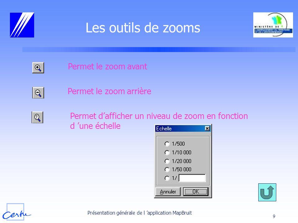 Présentation générale de l application MapBruit 9 Les outils de zooms Permet le zoom avant Permet le zoom arrière Permet dafficher un niveau de zoom e