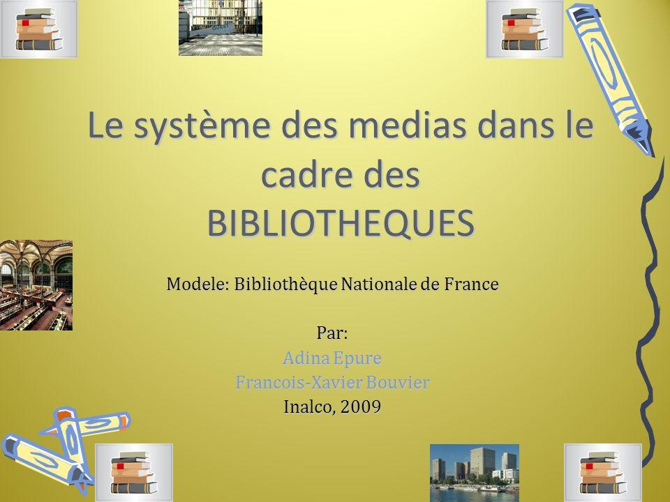 Le système des medias dans le cadre des BIBLIOTHEQUES Modele: Bibliothèque Nationale de France Par: Adina Epure Francois-Xavier Bouvier Inalco, 2009