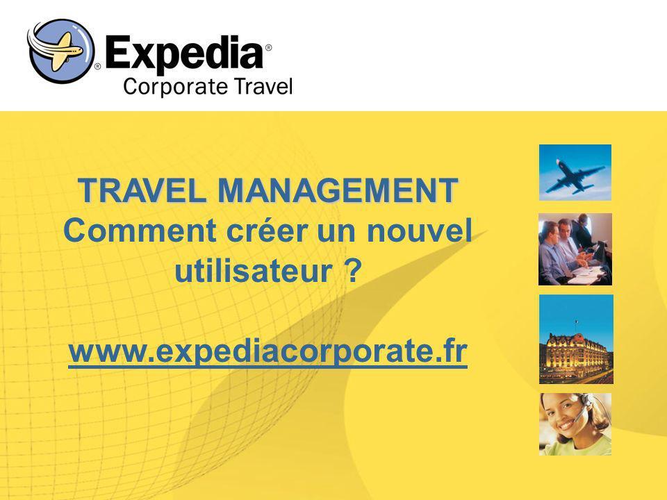 TRAVEL MANAGEMENT TRAVEL MANAGEMENT Comment créer un nouvel utilisateur ? www.expediacorporate.fr