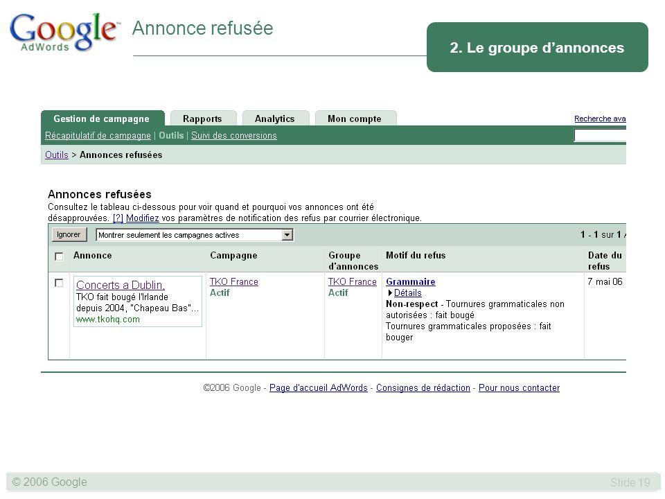 SLIDE 19© GOOGLE 2004 © 2006 Google Slide 19 2. Le groupe dannonces Annonce refusée