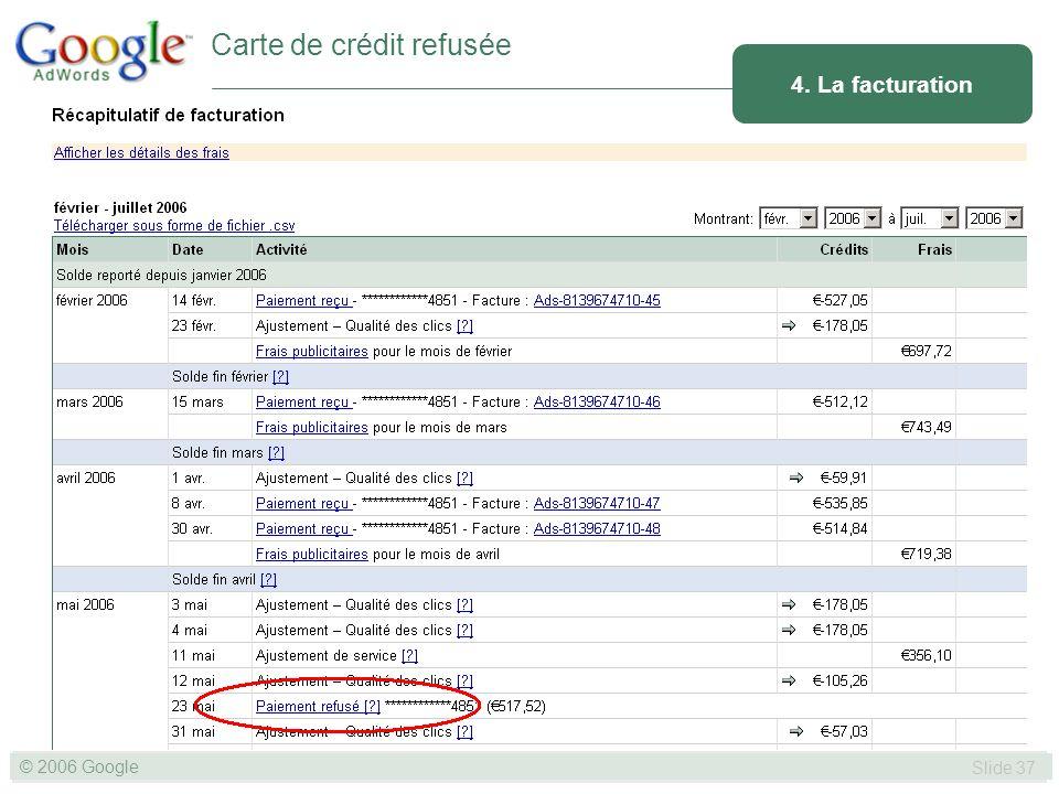 SLIDE 37© GOOGLE 2004 © 2006 Google Slide 37 4. La facturation Carte de crédit refusée