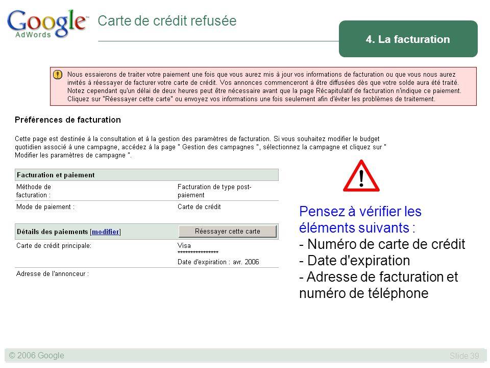 SLIDE 39© GOOGLE 2004 © 2006 Google Slide 39 Pensez à vérifier les éléments suivants : - Numéro de carte de crédit - Date d expiration - Adresse de facturation et numéro de téléphone 4.