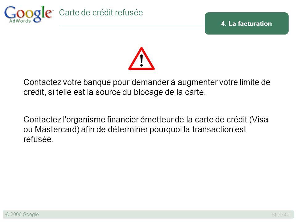 SLIDE 40© GOOGLE 2004 © 2006 Google Slide 40 Contactez votre banque pour demander à augmenter votre limite de crédit, si telle est la source du blocage de la carte.