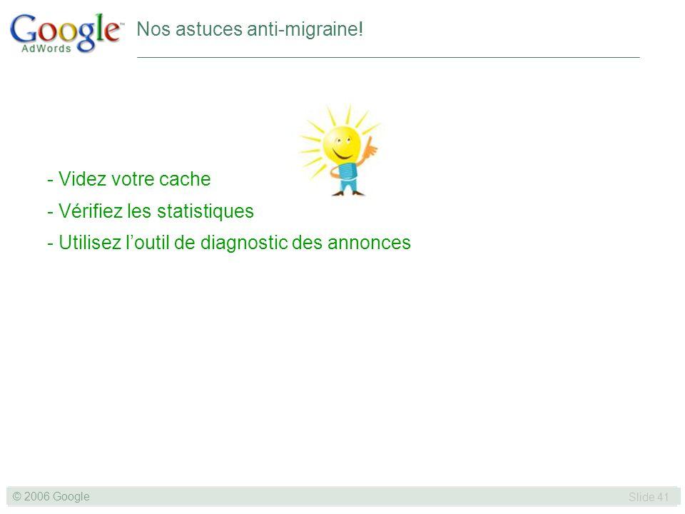 SLIDE 41© GOOGLE 2004 © 2006 Google Slide 41 - Videz votre cache - Vérifiez les statistiques - Utilisez loutil de diagnostic des annonces Nos astuces anti-migraine!
