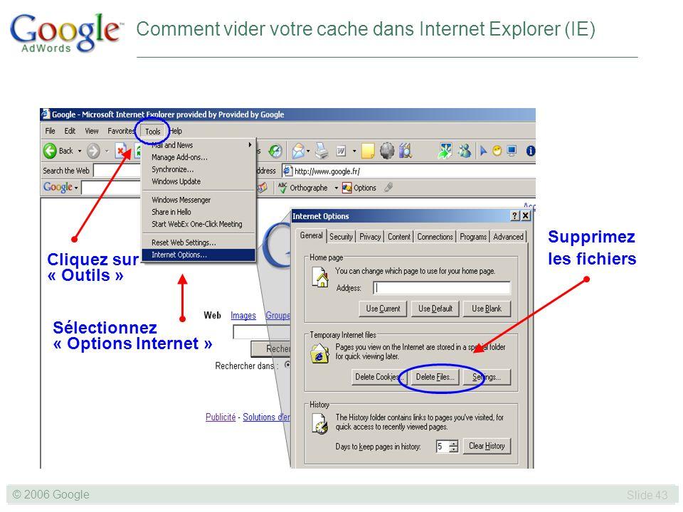 SLIDE 43© GOOGLE 2004 © 2006 Google Slide 43 Cliquez sur « Outils » Sélectionnez « Options Internet » Supprimez les fichiers Comment vider votre cache dans Internet Explorer (IE)