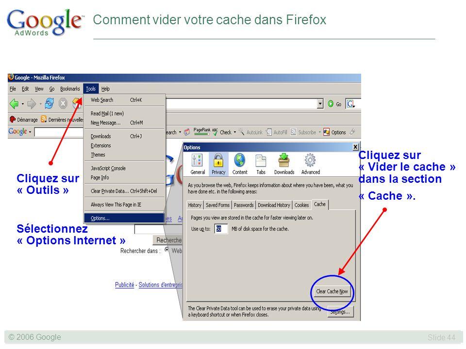 SLIDE 44© GOOGLE 2004 © 2006 Google Slide 44 Comment vider votre cache dans Firefox Cliquez sur « Outils » Sélectionnez « Options Internet » Cliquez sur « Vider le cache » dans la section « Cache ».