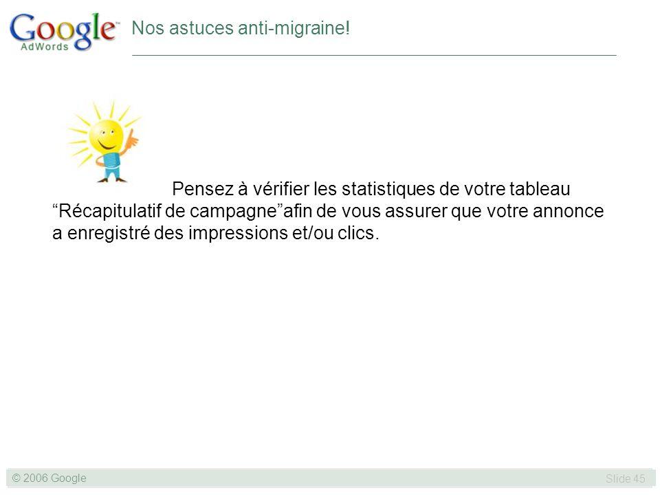 SLIDE 45© GOOGLE 2004 © 2006 Google Slide 45 Nos astuces anti-migraine.