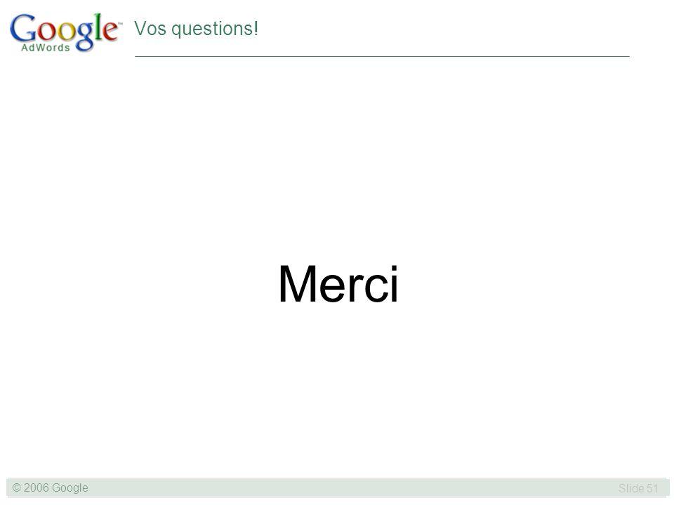 SLIDE 51© GOOGLE 2004 © 2006 Google Slide 51 Merci Vos questions!