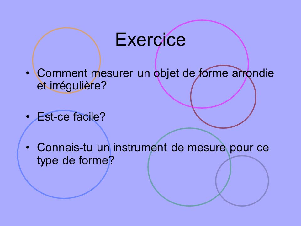 Exercice Comment mesurer un objet de forme arrondie et irrégulière? Est-ce facile? Connais-tu un instrument de mesure pour ce type de forme?