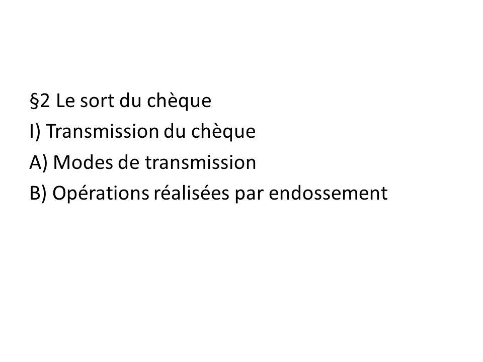 §2 Le sort du chèque I) Transmission du chèque A) Modes de transmission B) Opérations réalisées par endossement