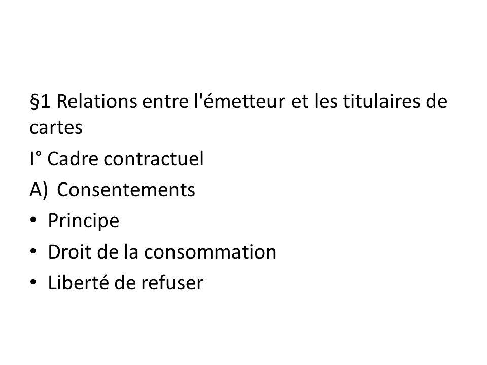 §1 Relations entre l'émetteur et les titulaires de cartes I° Cadre contractuel A)Consentements Principe Droit de la consommation Liberté de refuser