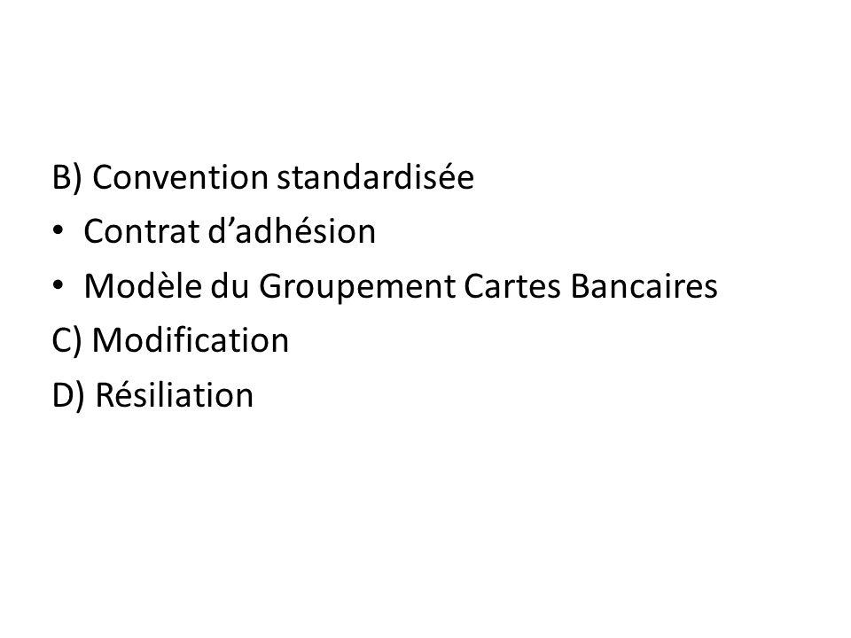 B) Convention standardisée Contrat dadhésion Modèle du Groupement Cartes Bancaires C) Modification D) Résiliation