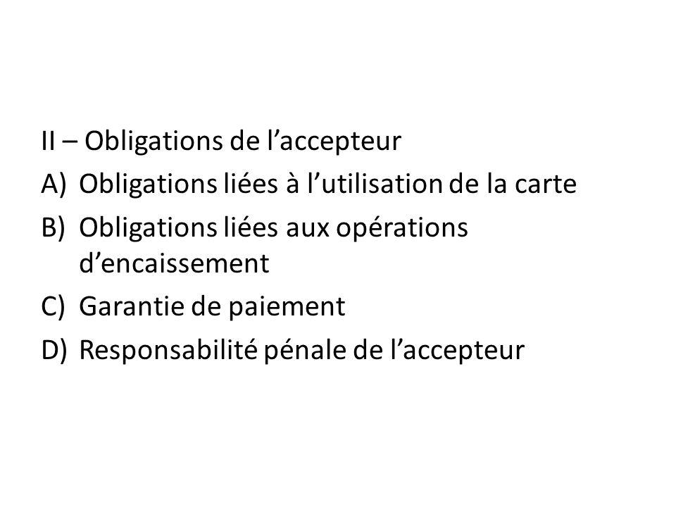 II – Obligations de laccepteur A)Obligations liées à lutilisation de la carte B)Obligations liées aux opérations dencaissement C)Garantie de paiement