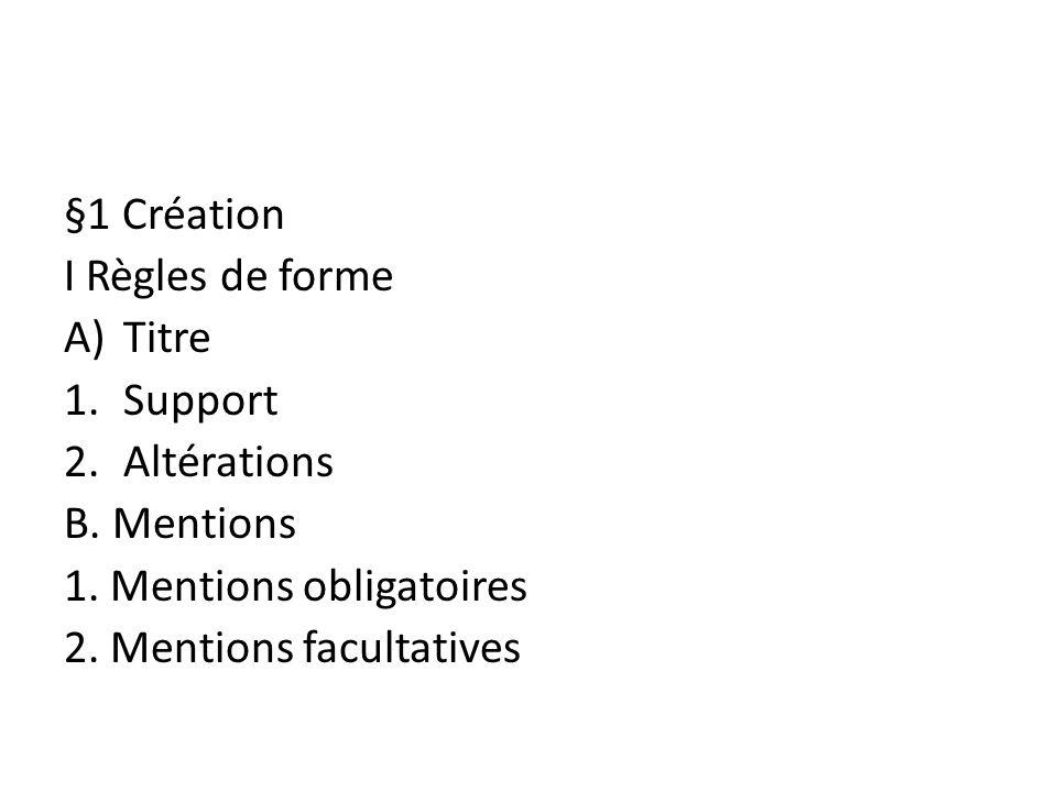 §1 Création I Règles de forme A)Titre 1.Support 2.Altérations B. Mentions 1. Mentions obligatoires 2. Mentions facultatives