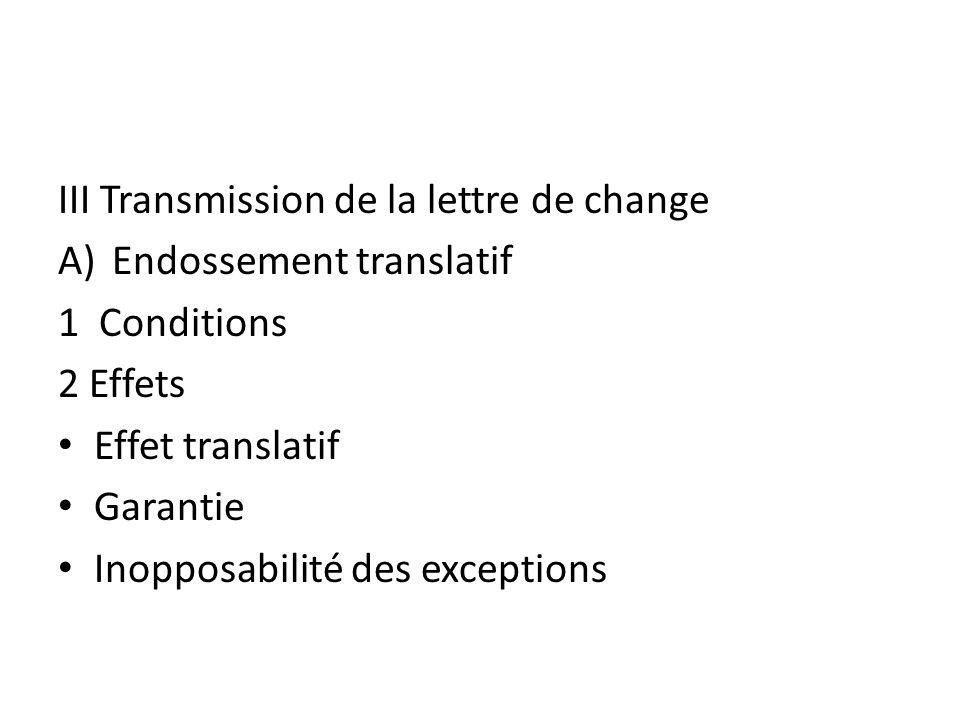 III Transmission de la lettre de change A)Endossement translatif 1 Conditions 2 Effets Effet translatif Garantie Inopposabilité des exceptions