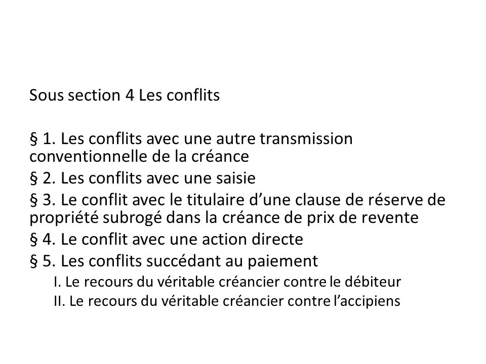 Sous section 4 Les conflits § 1. Les conflits avec une autre transmission conventionnelle de la créance § 2. Les conflits avec une saisie § 3. Le conf