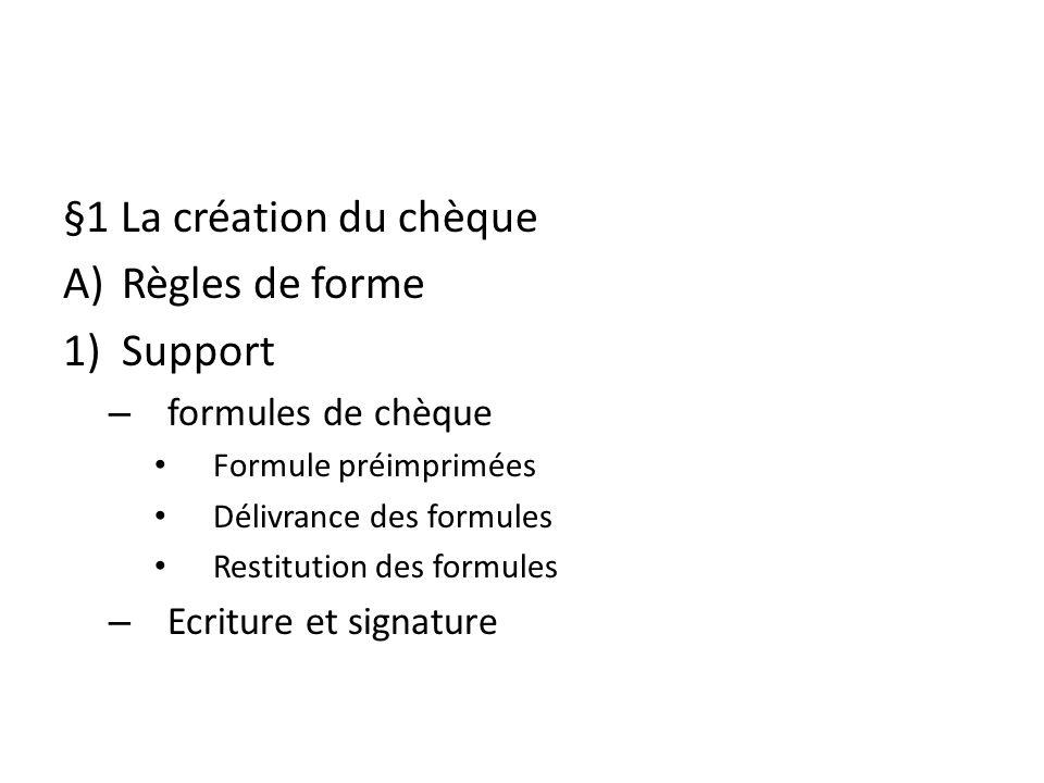 §1 La création du chèque A)Règles de forme 1)Support – formules de chèque Formule préimprimées Délivrance des formules Restitution des formules – Ecri