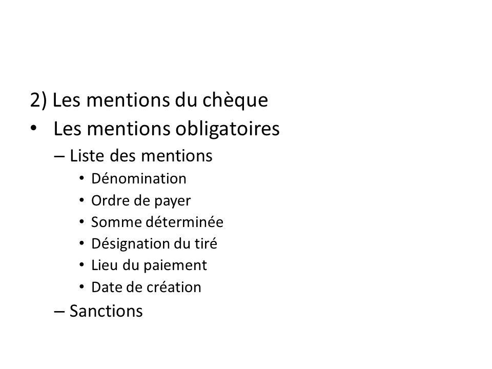 2) Les mentions du chèque Les mentions obligatoires – Liste des mentions Dénomination Ordre de payer Somme déterminée Désignation du tiré Lieu du paie