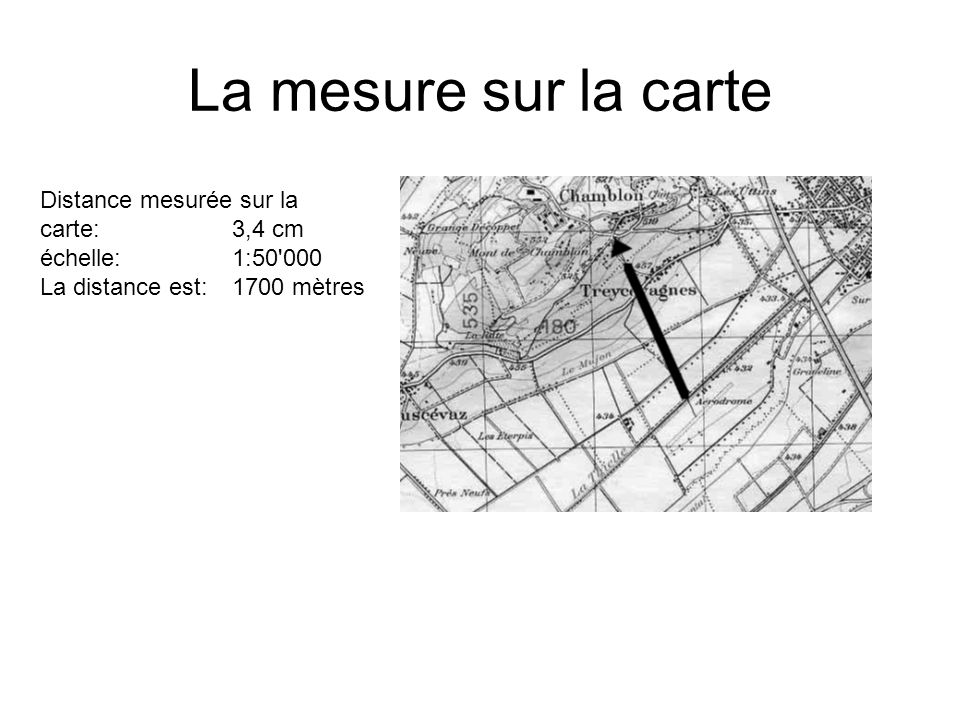La mesure sur la carte Distance mesurée sur la carte: 3,4 cm échelle:1:50'000 La distance est:1700 mètres