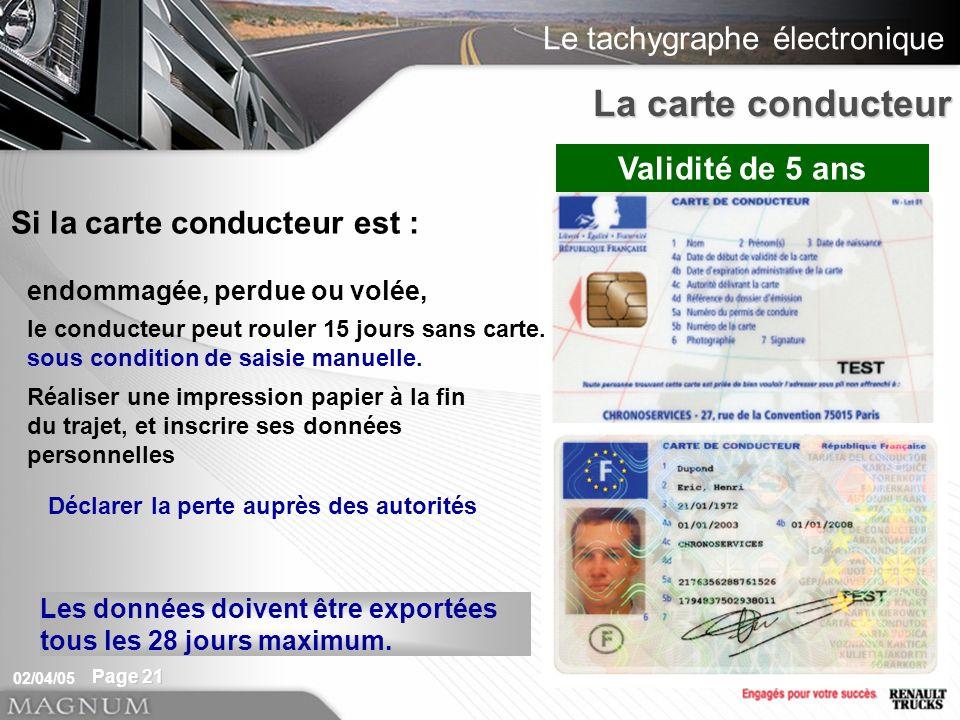 Le tachygraphe électronique 02/04/05 Page 21 La carte conducteur Si la carte conducteur est : Validité de 5 ans Les données doivent être exportées tous les 28 jours maximum.