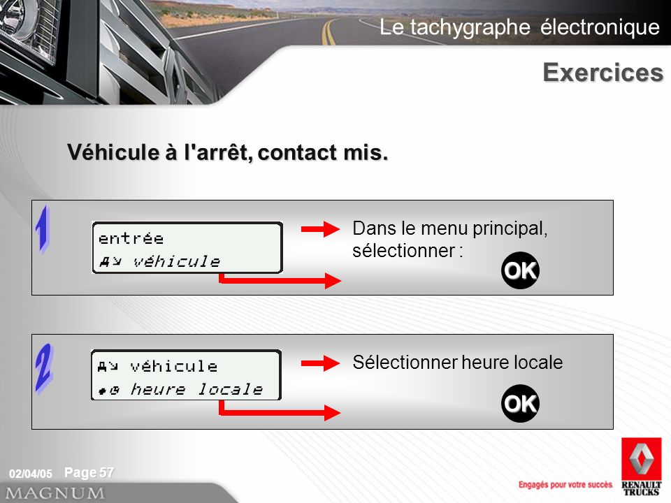 Le tachygraphe électronique 02/04/05 Page 57 Sélectionner heure locale Dans le menu principal, sélectionner : Véhicule à l arrêt, contact mis.